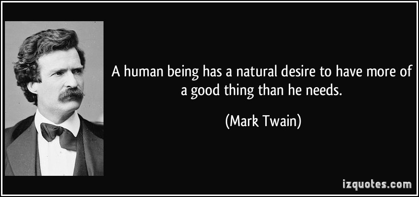 quote-a-human-being-has-a-natural-desire-to-have-more-of-a-good-thing-than-he-needs-mark-twain-287869.jpg